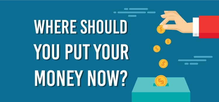 Where should you put your money now?